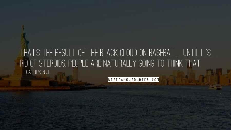 Cal Ripken Jr. quotes: That's the result of the black cloud on baseball, .. Until it's rid of steroids, people are naturally going to think that.