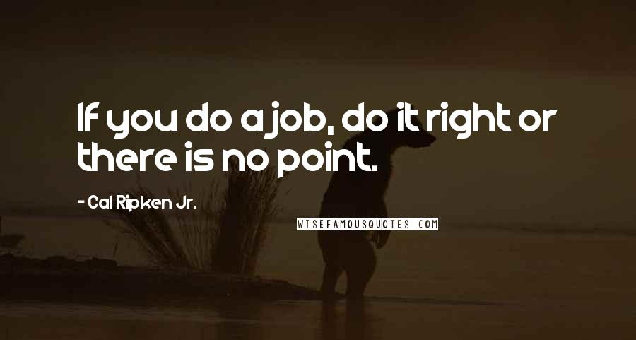 Cal Ripken Jr. quotes: If you do a job, do it right or there is no point.