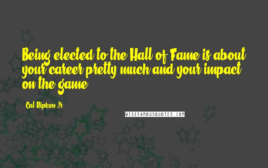 Cal Ripken Jr. quotes: Being elected to the Hall of Fame is about your career pretty much and your impact on the game.