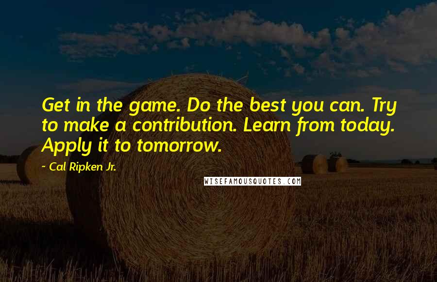 Cal Ripken Jr. quotes: Get in the game. Do the best you can. Try to make a contribution. Learn from today. Apply it to tomorrow.