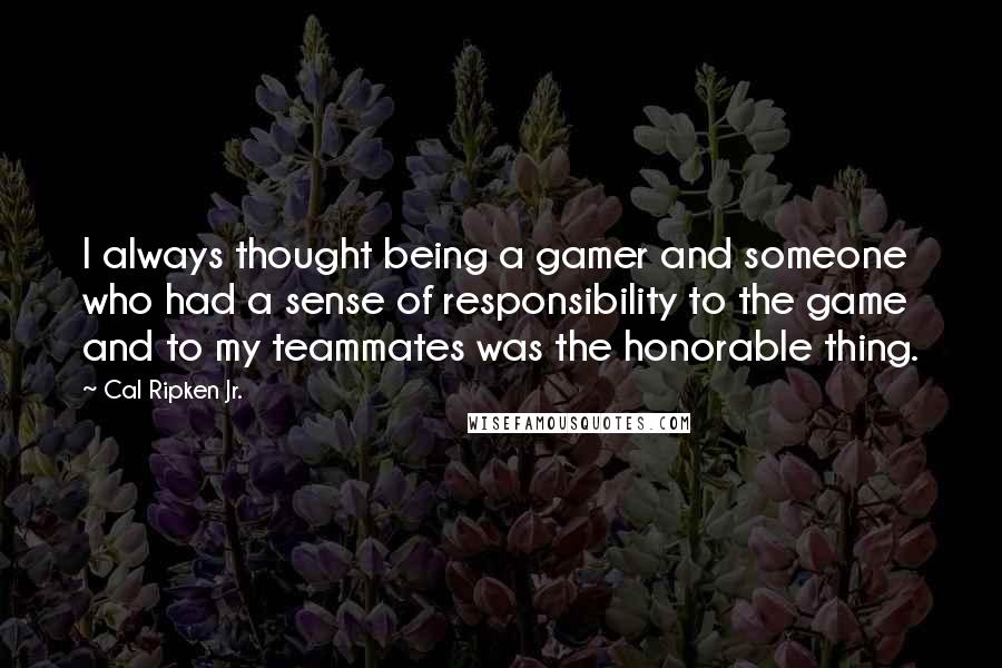 Cal Ripken Jr. quotes: I always thought being a gamer and someone who had a sense of responsibility to the game and to my teammates was the honorable thing.