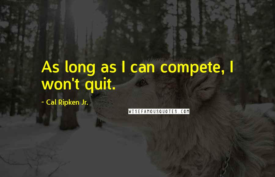 Cal Ripken Jr. quotes: As long as I can compete, I won't quit.