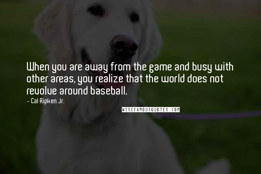 Cal Ripken Jr. quotes: When you are away from the game and busy with other areas, you realize that the world does not revolve around baseball.