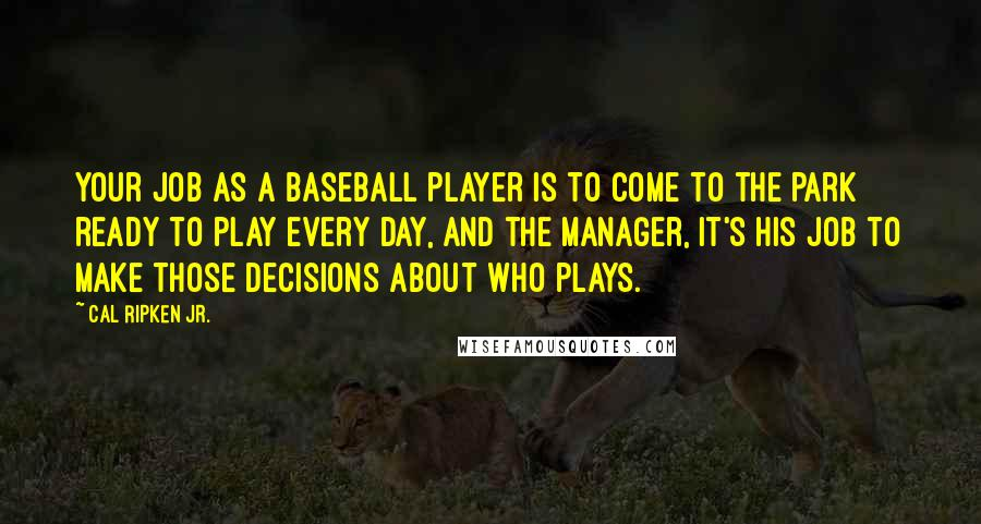 Cal Ripken Jr. quotes: Your job as a baseball player is to come to the park ready to play every day, and the manager, it's his job to make those decisions about who plays.