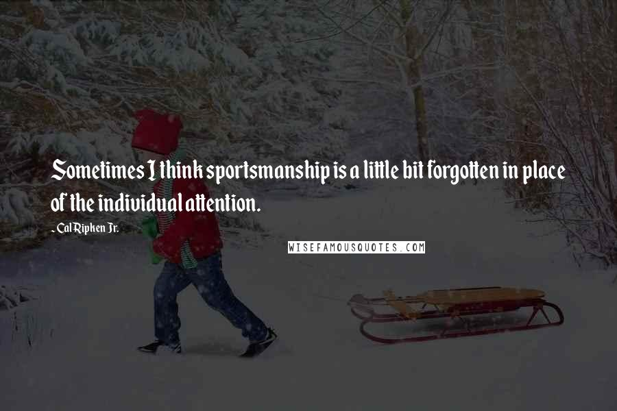 Cal Ripken Jr. quotes: Sometimes I think sportsmanship is a little bit forgotten in place of the individual attention.