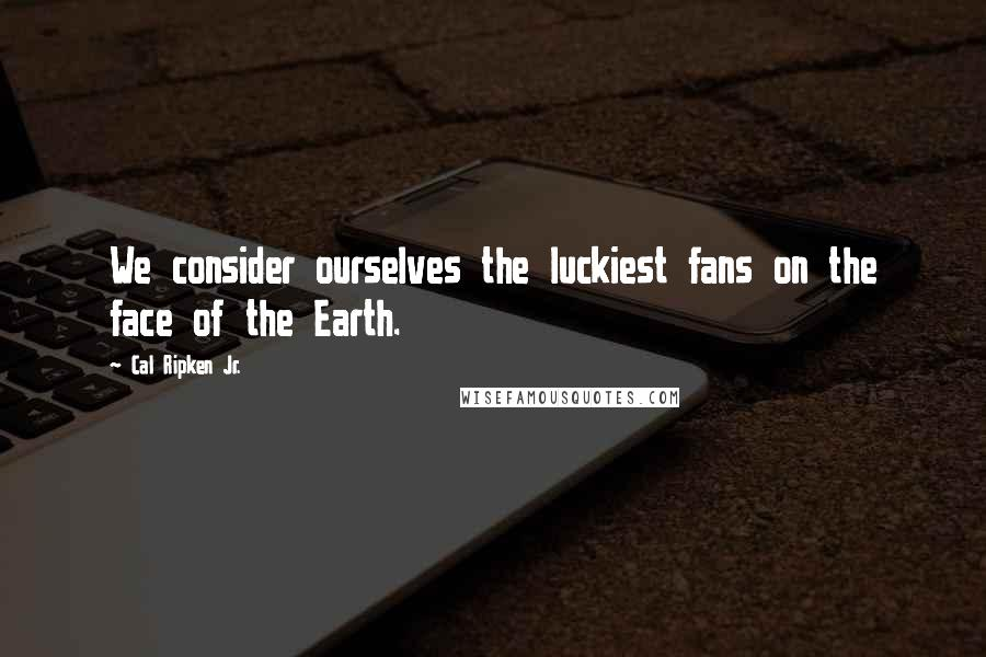 Cal Ripken Jr. quotes: We consider ourselves the luckiest fans on the face of the Earth.