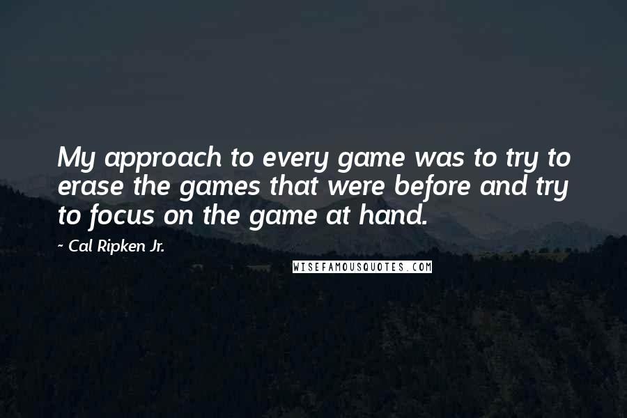 Cal Ripken Jr. quotes: My approach to every game was to try to erase the games that were before and try to focus on the game at hand.