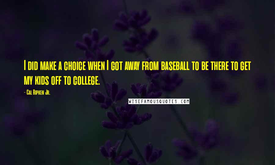 Cal Ripken Jr. quotes: I did make a choice when I got away from baseball to be there to get my kids off to college.