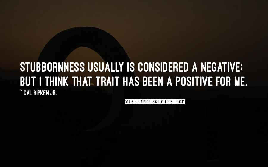 Cal Ripken Jr. quotes: Stubbornness usually is considered a negative; but I think that trait has been a positive for me.
