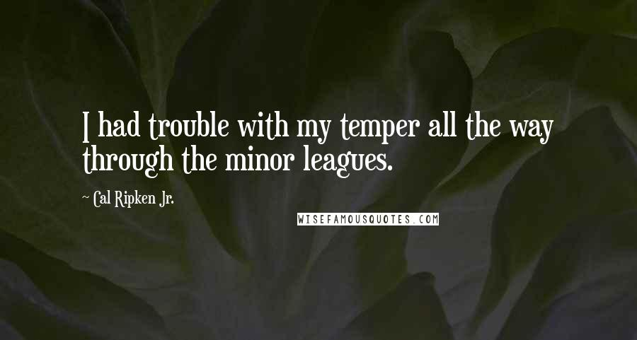 Cal Ripken Jr. quotes: I had trouble with my temper all the way through the minor leagues.