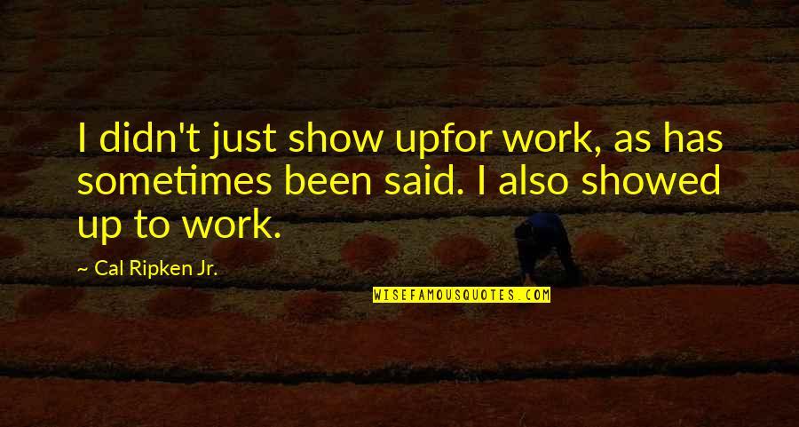 Cal Ripken Quotes By Cal Ripken Jr.: I didn't just show upfor work, as has