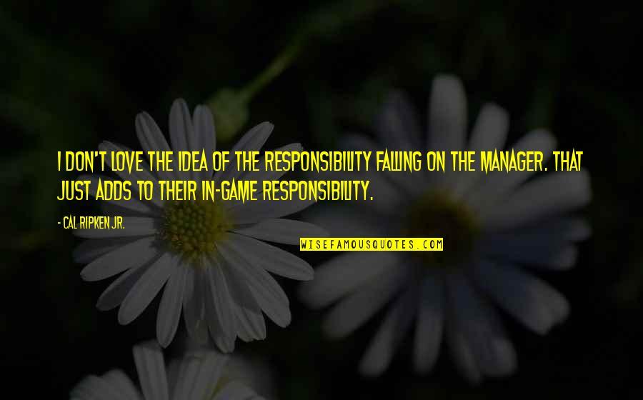 Cal Ripken Quotes By Cal Ripken Jr.: I don't love the idea of the responsibility