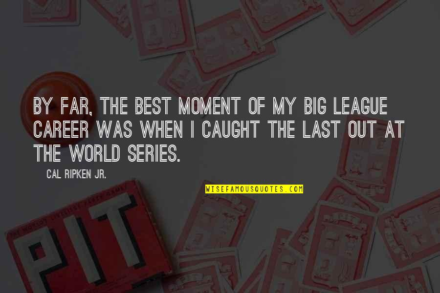Cal Ripken Quotes By Cal Ripken Jr.: By far, the best moment of my big
