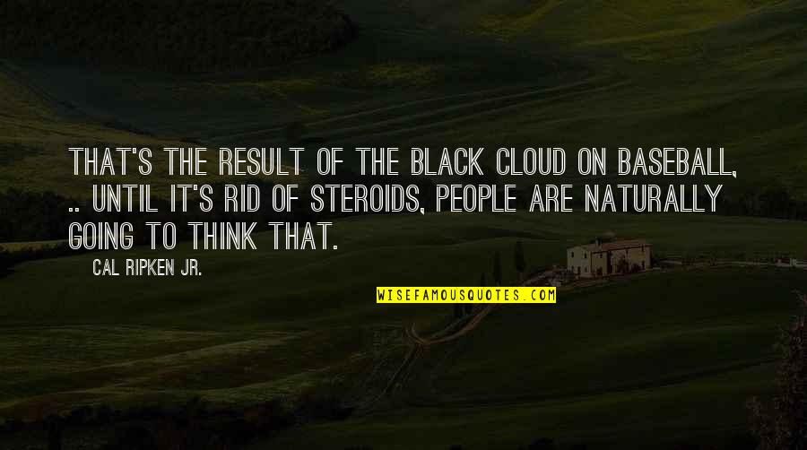 Cal Ripken Quotes By Cal Ripken Jr.: That's the result of the black cloud on