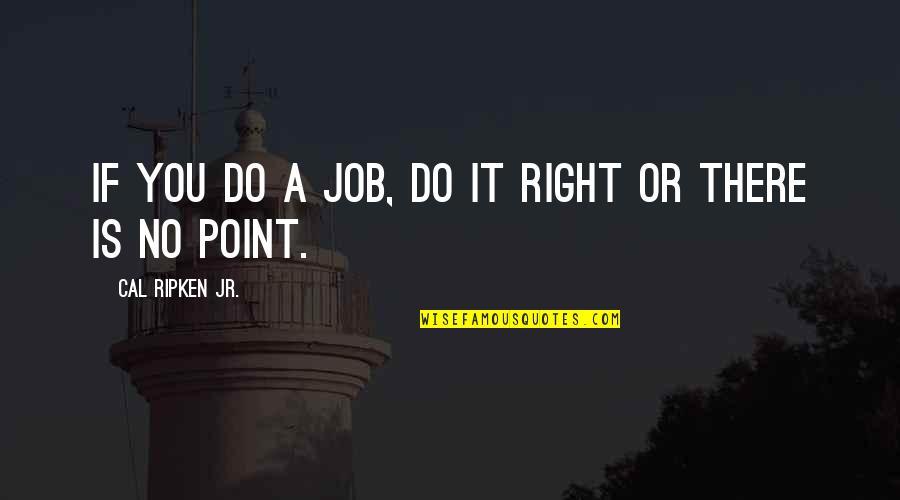 Cal Ripken Quotes By Cal Ripken Jr.: If you do a job, do it right