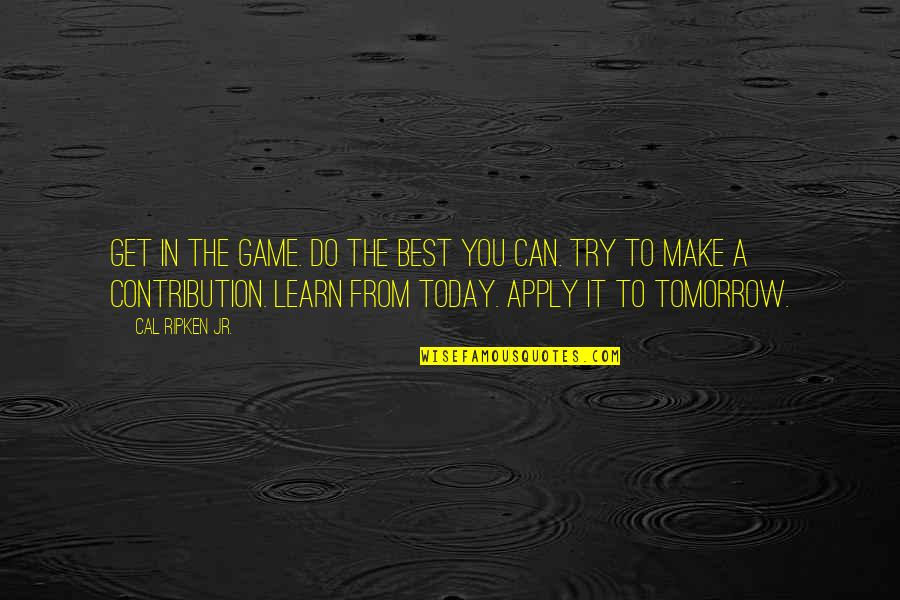 Cal Ripken Quotes By Cal Ripken Jr.: Get in the game. Do the best you