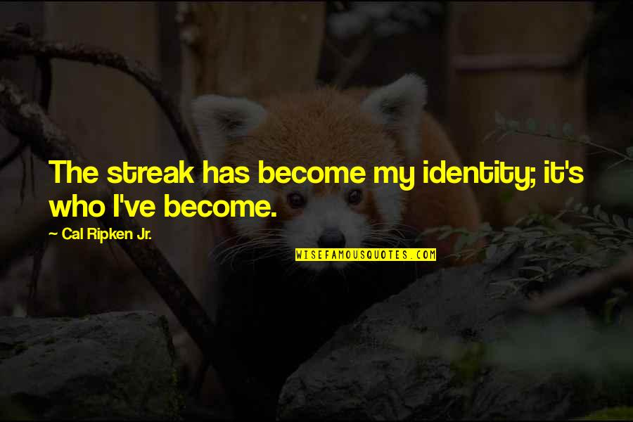 Cal Ripken Quotes By Cal Ripken Jr.: The streak has become my identity; it's who