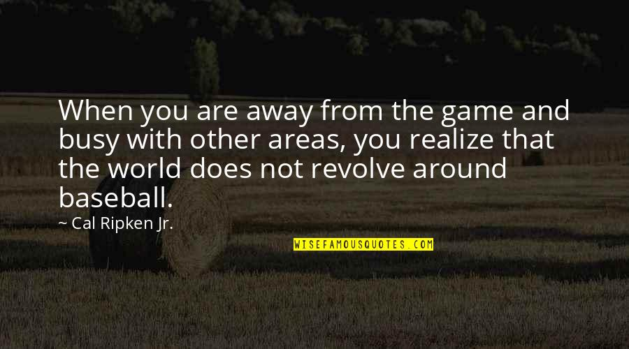 Cal Ripken Quotes By Cal Ripken Jr.: When you are away from the game and