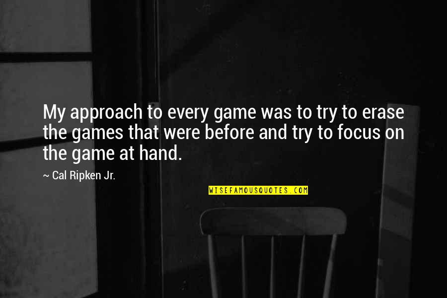 Cal Ripken Quotes By Cal Ripken Jr.: My approach to every game was to try