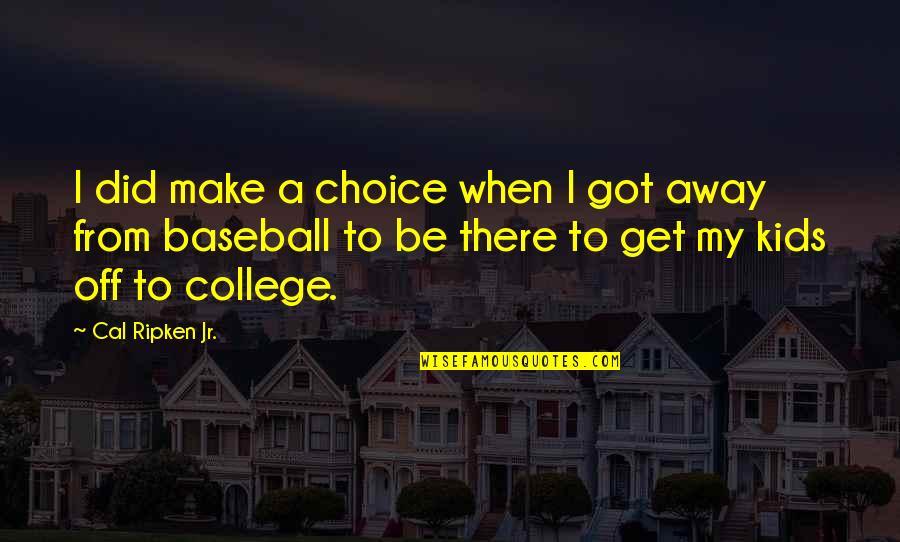Cal Ripken Quotes By Cal Ripken Jr.: I did make a choice when I got