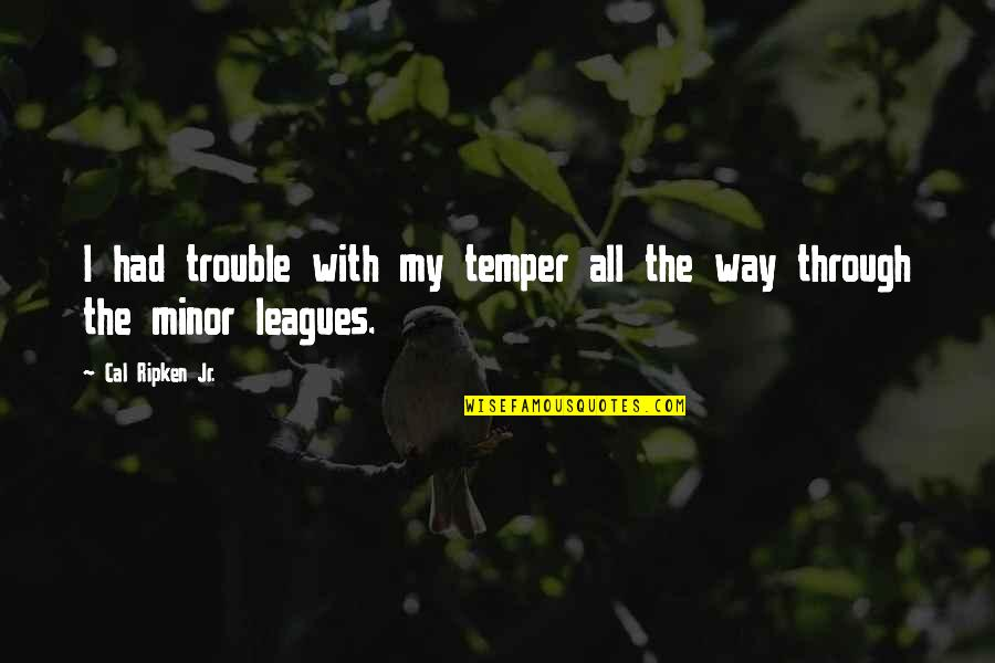 Cal Ripken Quotes By Cal Ripken Jr.: I had trouble with my temper all the