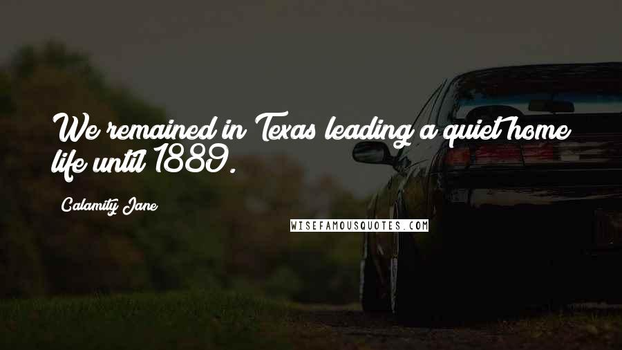 Calamity Jane quotes: We remained in Texas leading a quiet home life until 1889.