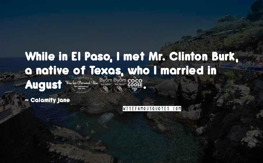 Calamity Jane quotes: While in El Paso, I met Mr. Clinton Burk, a native of Texas, who I married in August 1885.