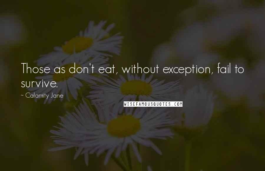Calamity Jane quotes: Those as don't eat, without exception, fail to survive.