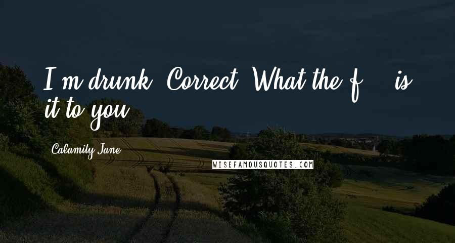 Calamity Jane quotes: I'm drunk. Correct. What the f*** is it to you?