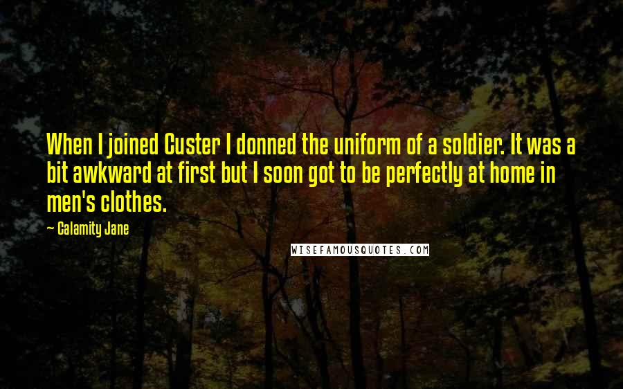 Calamity Jane quotes: When I joined Custer I donned the uniform of a soldier. It was a bit awkward at first but I soon got to be perfectly at home in men's clothes.