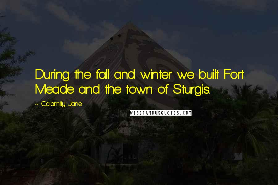 Calamity Jane quotes: During the fall and winter we built Fort Meade and the town of Sturgis.