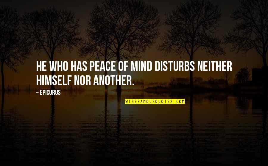 Calculative Quotes By Epicurus: He who has peace of mind disturbs neither