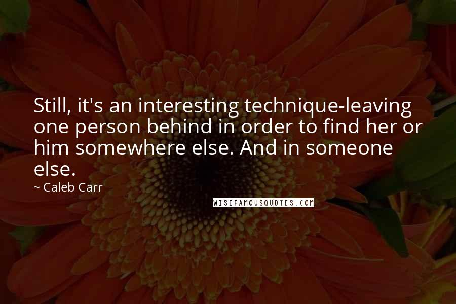 Caleb Carr quotes: Still, it's an interesting technique-leaving one person behind in order to find her or him somewhere else. And in someone else.