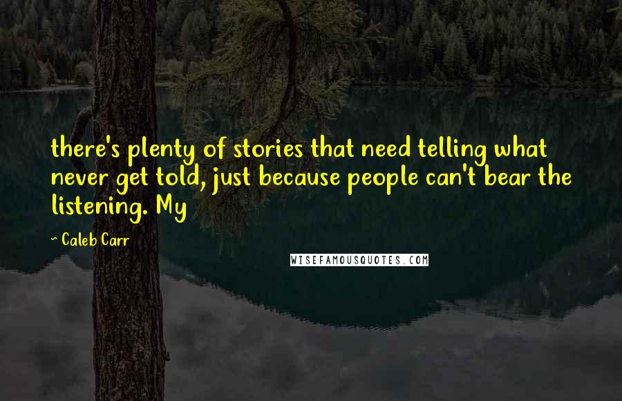 Caleb Carr quotes: there's plenty of stories that need telling what never get told, just because people can't bear the listening. My