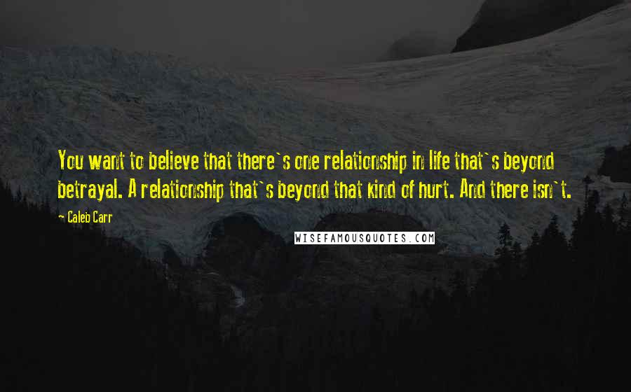 Caleb Carr quotes: You want to believe that there's one relationship in life that's beyond betrayal. A relationship that's beyond that kind of hurt. And there isn't.