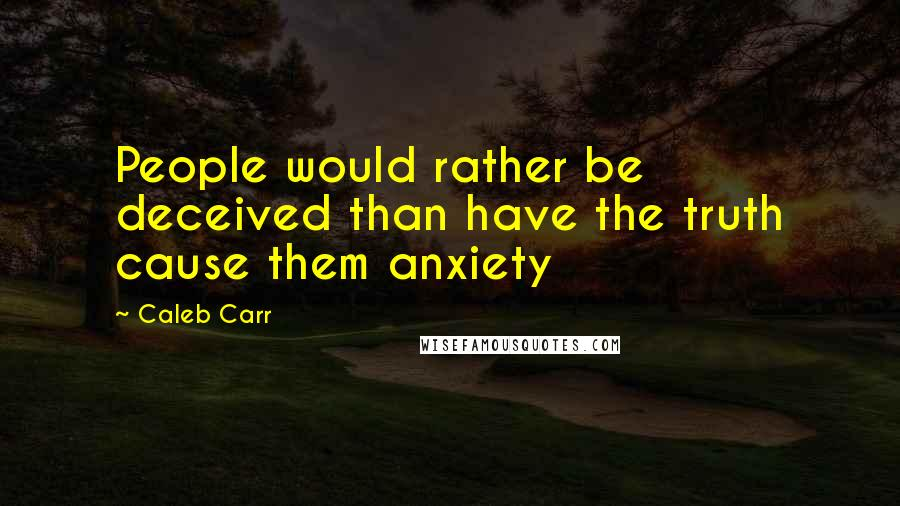 Caleb Carr quotes: People would rather be deceived than have the truth cause them anxiety