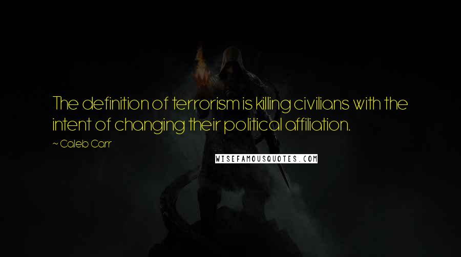 Caleb Carr quotes: The definition of terrorism is killing civilians with the intent of changing their political affiliation.