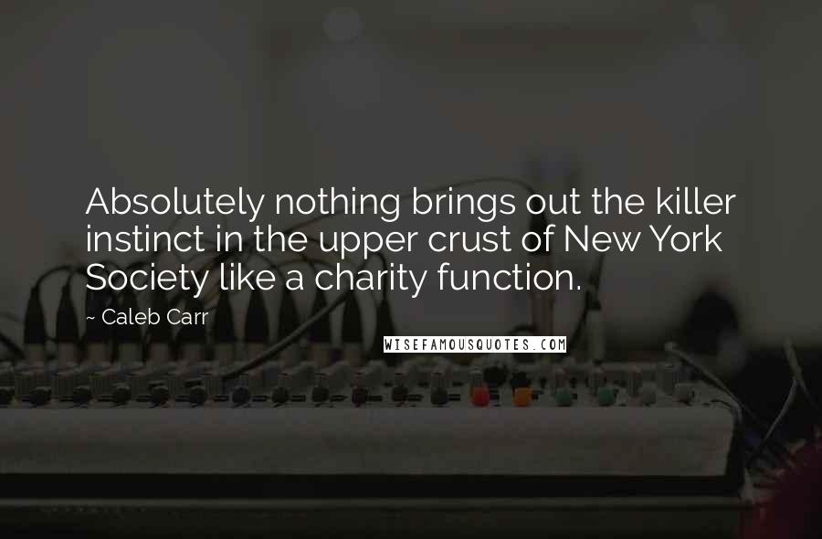 Caleb Carr quotes: Absolutely nothing brings out the killer instinct in the upper crust of New York Society like a charity function.