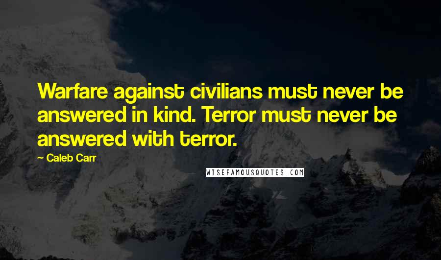 Caleb Carr quotes: Warfare against civilians must never be answered in kind. Terror must never be answered with terror.