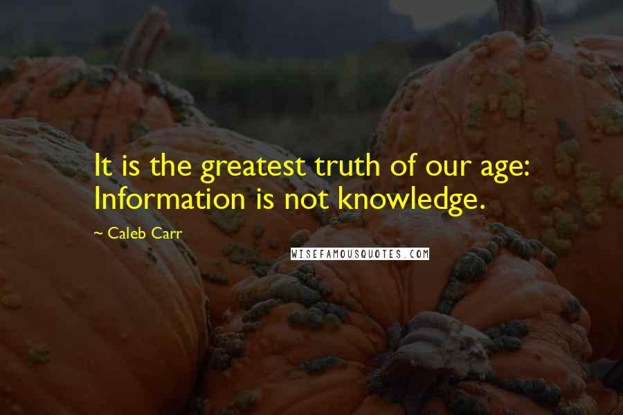 Caleb Carr quotes: It is the greatest truth of our age: Information is not knowledge.