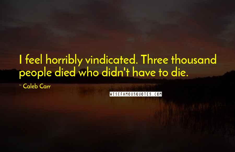 Caleb Carr quotes: I feel horribly vindicated. Three thousand people died who didn't have to die.