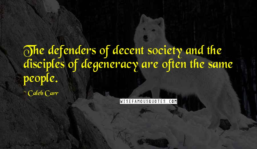Caleb Carr quotes: The defenders of decent society and the disciples of degeneracy are often the same people.