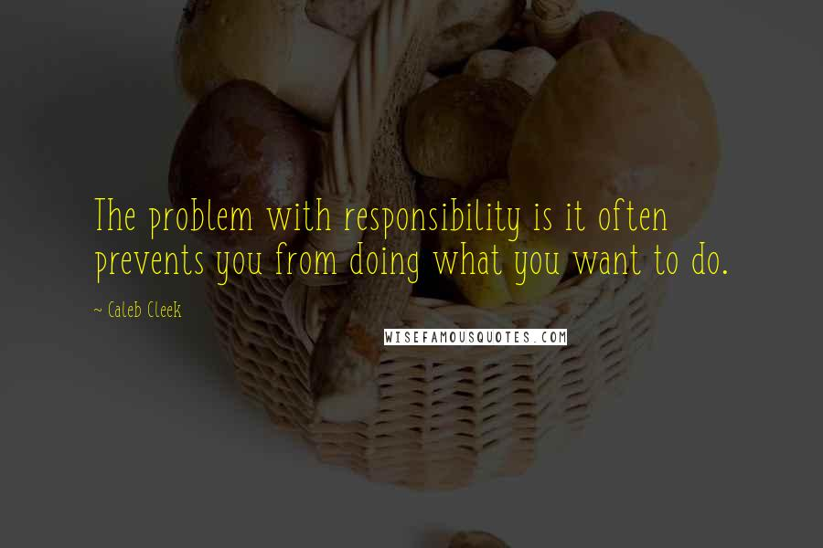 Caleb Cleek quotes: The problem with responsibility is it often prevents you from doing what you want to do.