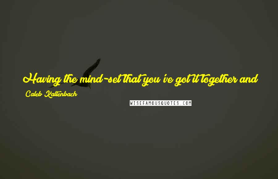Caleb Kaltenbach quotes: Having the mind-set that you've got it together and everyone else is lacking is a fast track to being a grace failure.