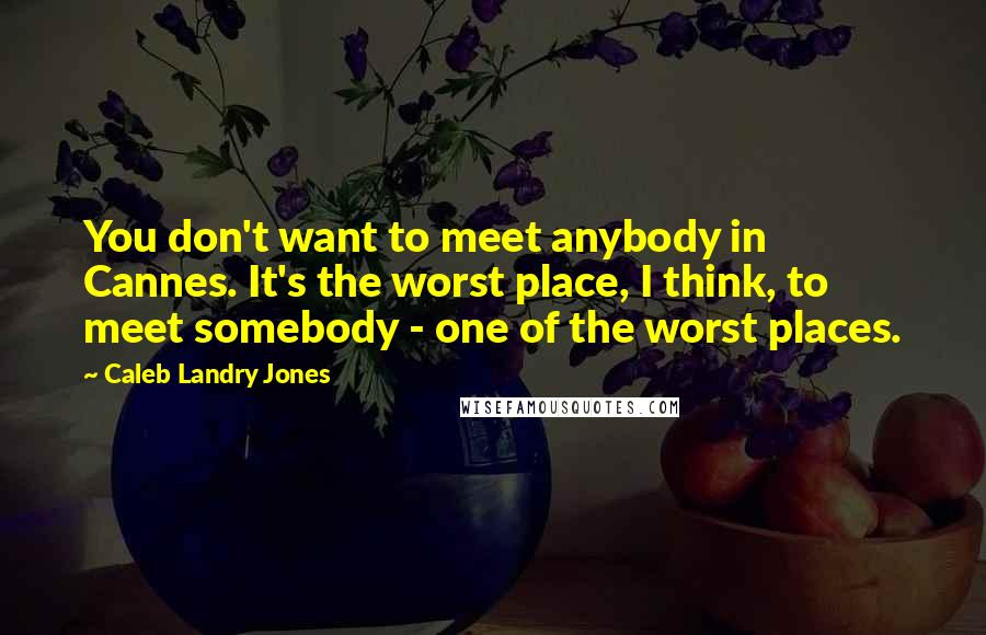 Caleb Landry Jones quotes: You don't want to meet anybody in Cannes. It's the worst place, I think, to meet somebody - one of the worst places.