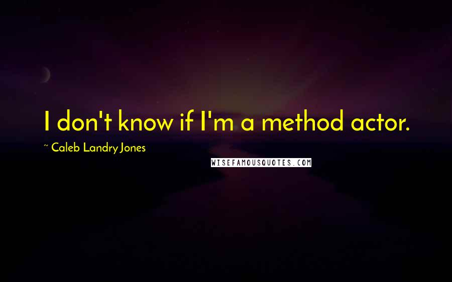 Caleb Landry Jones quotes: I don't know if I'm a method actor.