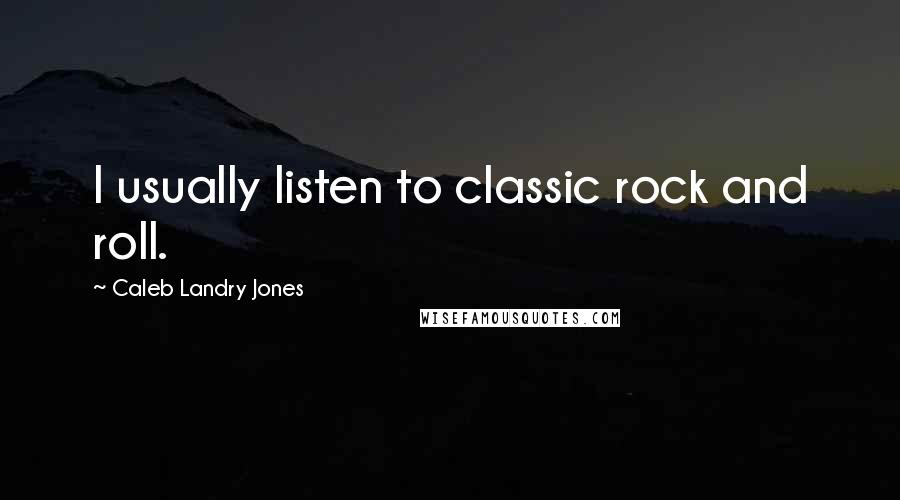 Caleb Landry Jones quotes: I usually listen to classic rock and roll.