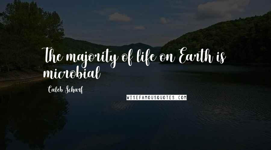 Caleb Scharf quotes: The majority of life on Earth is microbial