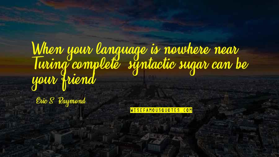 Calf Muscle Quotes By Eric S. Raymond: When your language is nowhere near Turing-complete, syntactic