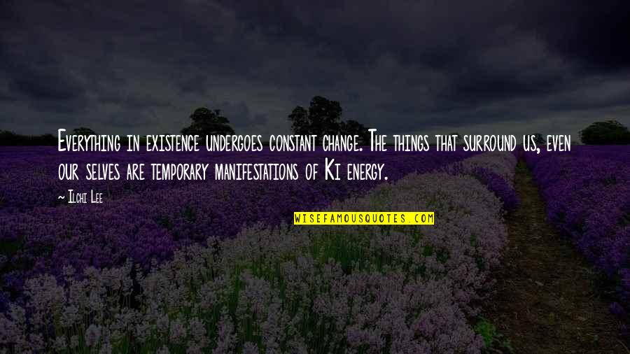 Calgary Quotes By Ilchi Lee: Everything in existence undergoes constant change. The things